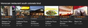 "Google search for ""Moroccan restaurant south colorado blvd"" with the following results (accompanied by thumbnail photos):  Mataam Fez Restaurant; California Pizza Kitchen; Teddy's Restaurant; California Pizza Kitchen; The Corner Office Restaurant; and The Black Cat."