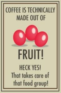 "Graphic featuring 3 red coffee beans that reads:  ""Coffee is technically made out of FRUIT!  HECK YES!  That takes care of that food group."""