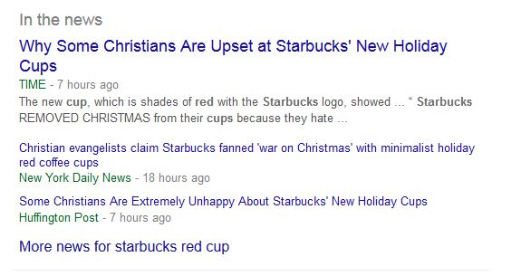 "Image: snip from Google news that reads ""In the news: Why Some Christians Are Upset at Starbucks' New Holiday Cups. TIME‎ - 7 hours ago. The new cup, which is shades of red with the Starbucks logo, showed ... Starbucks REMOVED CHRISTMAS from their cups because they hate ... Christian evangelists claim Starbucks fanned 'war on Christmas' with minimalist holiday red coffee cups. New York Daily News‎ - 18 hours ago. Some Christians Are Extremely Unhappy About Starbucks' New Holiday Cups. Huffington Post‎ - 7 hours ago. More news for starbucks red cup."""