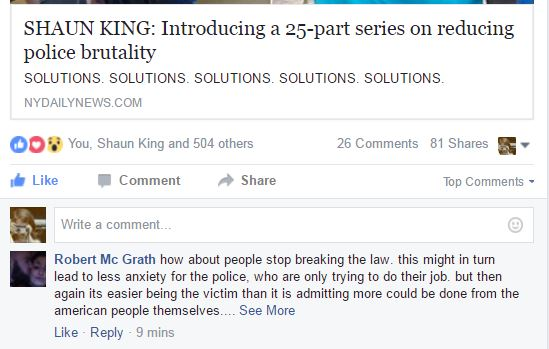 "{Image: Clip from facebook. Post says, ""Shaun King: Introducing a 25-part series on reducing police brutality. Solutions. Solutions. Solutions. Solutions. Solutions."" A comment below the post, by ""Robert McGrath,"" reads ""how about people stop breaking the law. this might in turn lead to less anxiety for the police who are only trying to do their job. but then again its easier being the victim than it is admitting more could be done from the american people themselves..."""