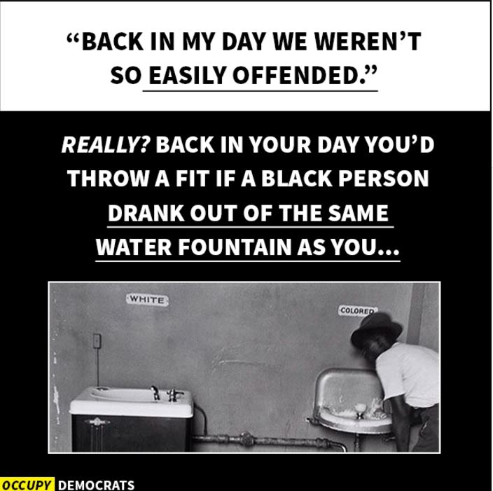 "{Image: Top of image has the quote ""Back in my day we weren't so easily offended."" Below that, a photo of water fountains labeled ""white"" and ""colored"" and the text, ""Really? Back in your day you'd throw a fit if a black person drank out of the same water fountain as you..."""