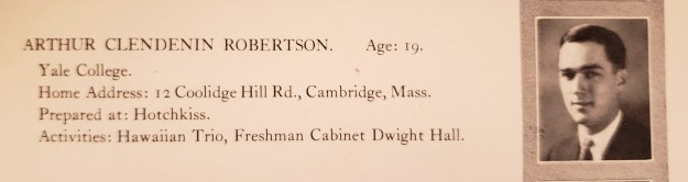 Image: Yearbook photo of a white man with brown hair in a suit and tie. Text reads Arthur Clendenin Robertson. Age 19. Yale College. Home address: 12 Coolidge Hill Rd., Cambridge, Mass. Prepared at: Hotchkiss. Activities: Hawaiian Trio, Freshman Cabinet Dwight Hall.